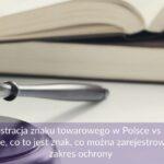 Rejestracja znaku towarowego w Polsce vs UE - porównanie, co to jest znak, co można zarejestrować, koszty, zakres ochrony